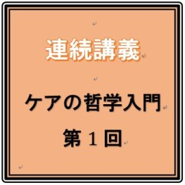 ◎予告◎3月26日(日)14:00~ 連続講座「ケアの哲学入門」第1回